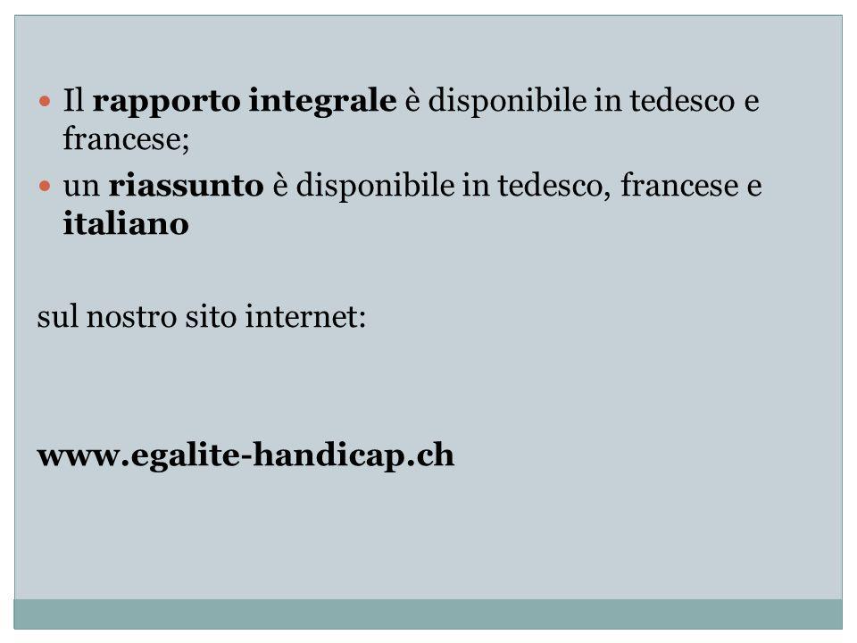 Il rapporto integrale è disponibile in tedesco e francese; un riassunto è disponibile in tedesco, francese e italiano sul nostro sito internet: www.egalite-handicap.ch