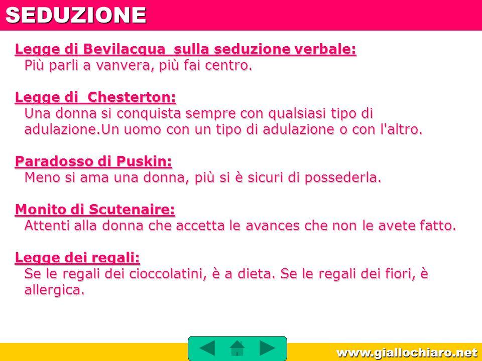 www.giallochiaro.net Legge di Bevilacqua sulla seduzione verbale: Più parli a vanvera, più fai centro. Legge di Chesterton: Una donna si conquista sem
