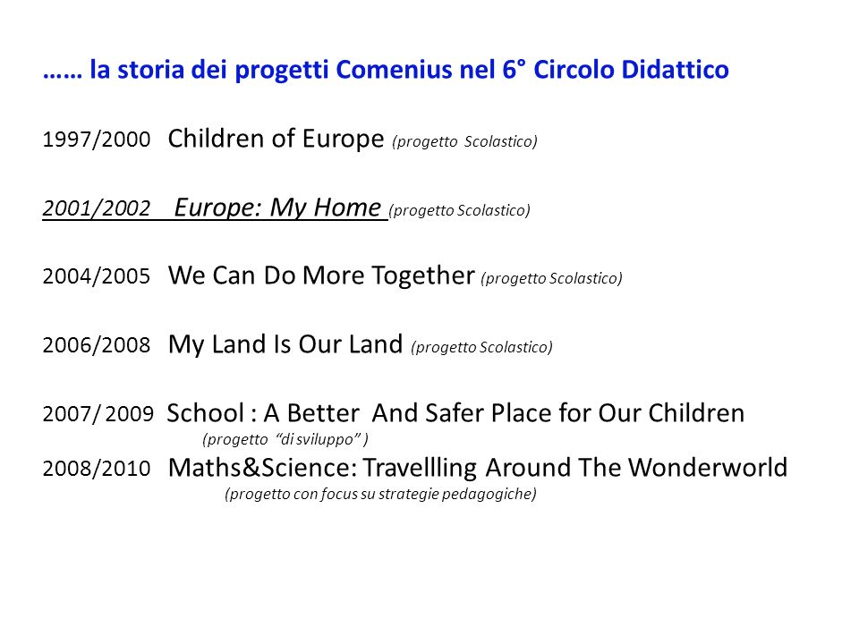 …… la storia dei progetti Comenius nel 6° Circolo Didattico 1997/2000 Children of Europe (progetto Scolastico) 2001/2002 Europe: My Home (progetto Scolastico) 2004/2005 We Can Do More Together (progetto Scolastico) 2006/2008 My Land Is Our Land (progetto Scolastico) 2007/ 2009 School : A Better And Safer Place for Our Children (progetto di sviluppo ) 2008/2010 Maths&Science: Travellling Around The Wonderworld (progetto con focus su strategie pedagogiche)