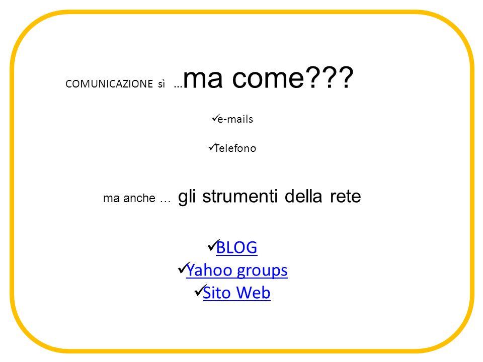 COMUNICAZIONE sì... ma come??? e-mails Telefono ma anche … gli strumenti della rete BLOG Yahoo groups Sito Web