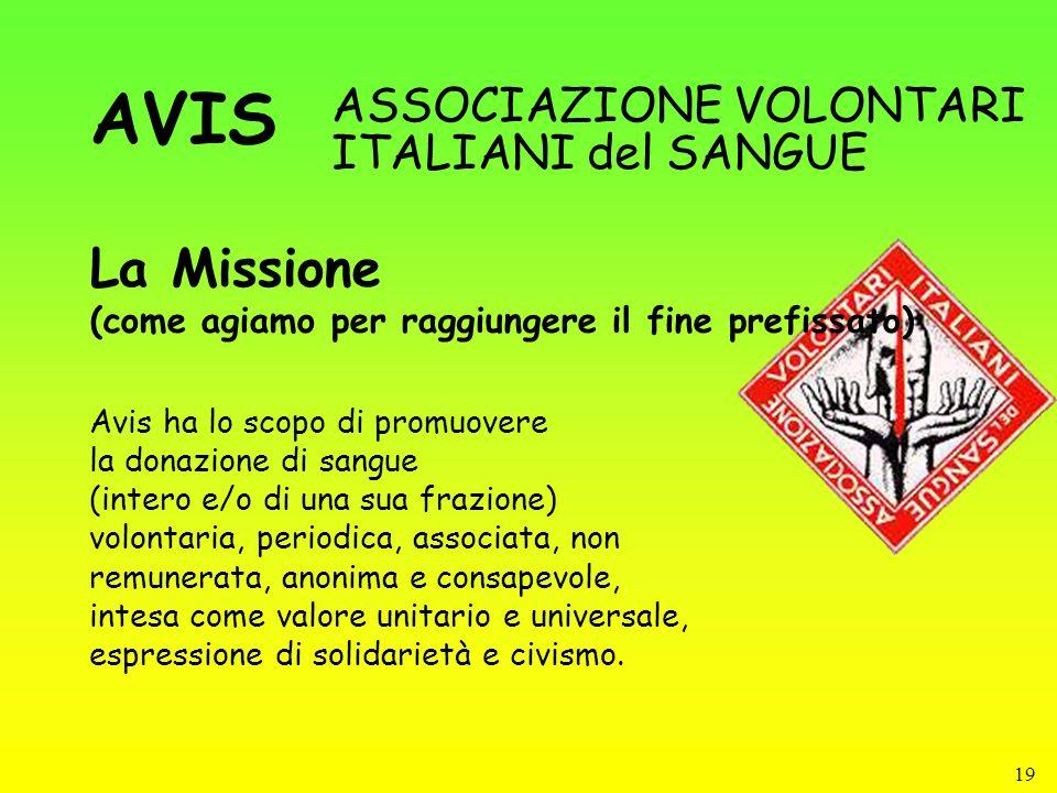 19 La Missione (come agiamo per raggiungere il fine prefissato) ASSOCIAZIONE VOLONTARI ITALIANI del SANGUE Avis ha lo scopo di promuovere la donazione