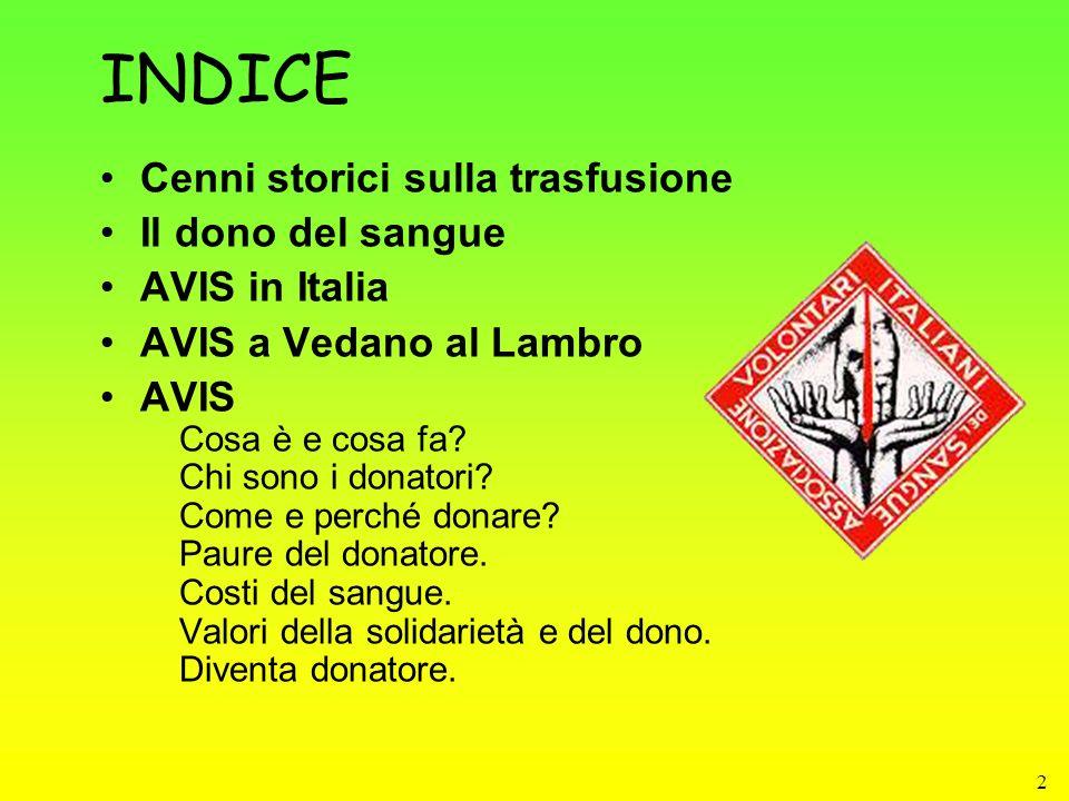 2 INDICE Cenni storici sulla trasfusione Il dono del sangue AVIS in Italia AVIS a Vedano al Lambro AVIS Cosa è e cosa fa? Chi sono i donatori? Come e