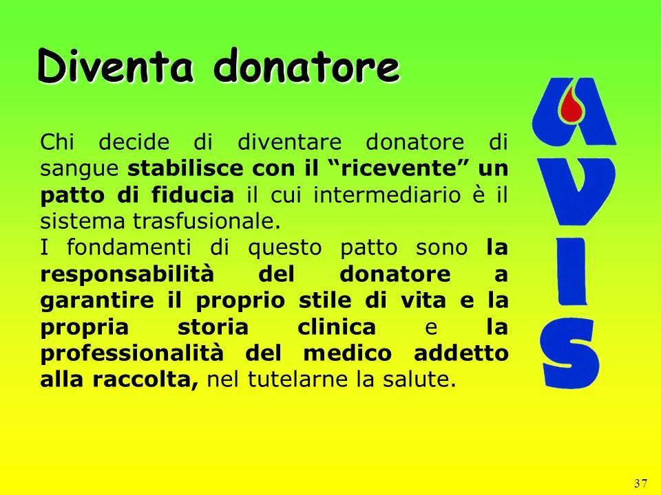 37 Diventa donatore Chi decide di diventare donatore di sangue stabilisce con il ricevente un patto di fiducia il cui intermediario è il sistema trasf