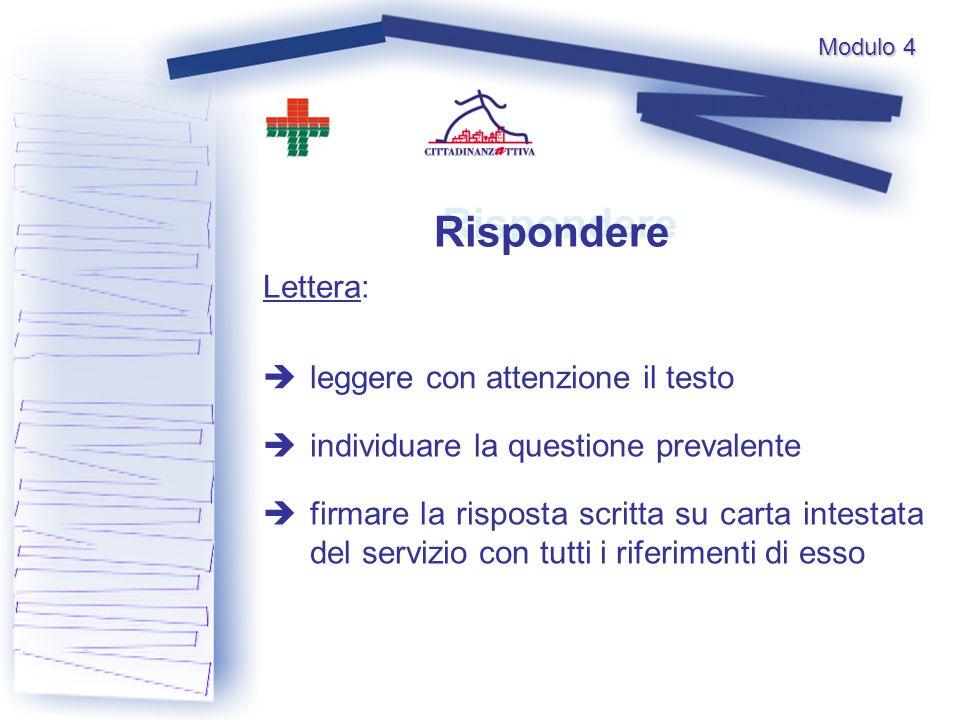 Rispondere Lettera: leggere con attenzione il testo individuare la questione prevalente firmare la risposta scritta su carta intestata del servizio con tutti i riferimenti di esso Modulo 4
