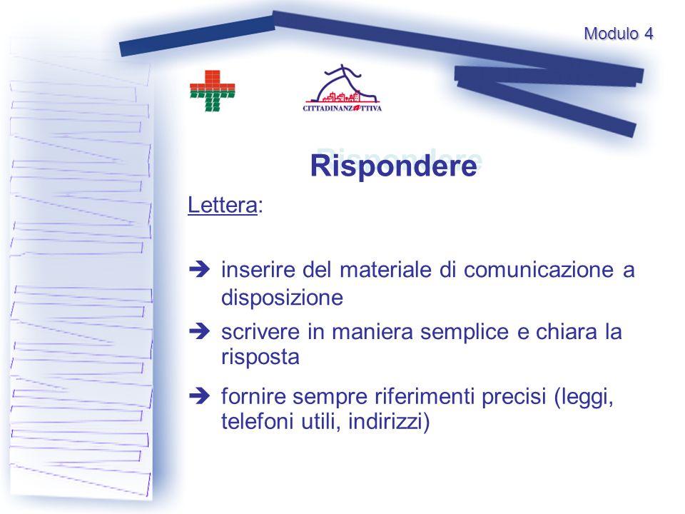 Rispondere Lettera: inserire del materiale di comunicazione a disposizione scrivere in maniera semplice e chiara la risposta fornire sempre riferimenti precisi (leggi, telefoni utili, indirizzi) Modulo 4