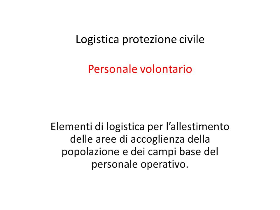 Elementi di logistica per lallestimento delle aree di accoglienza della popolazione e dei campi base del personale operativo. Logistica protezione civ