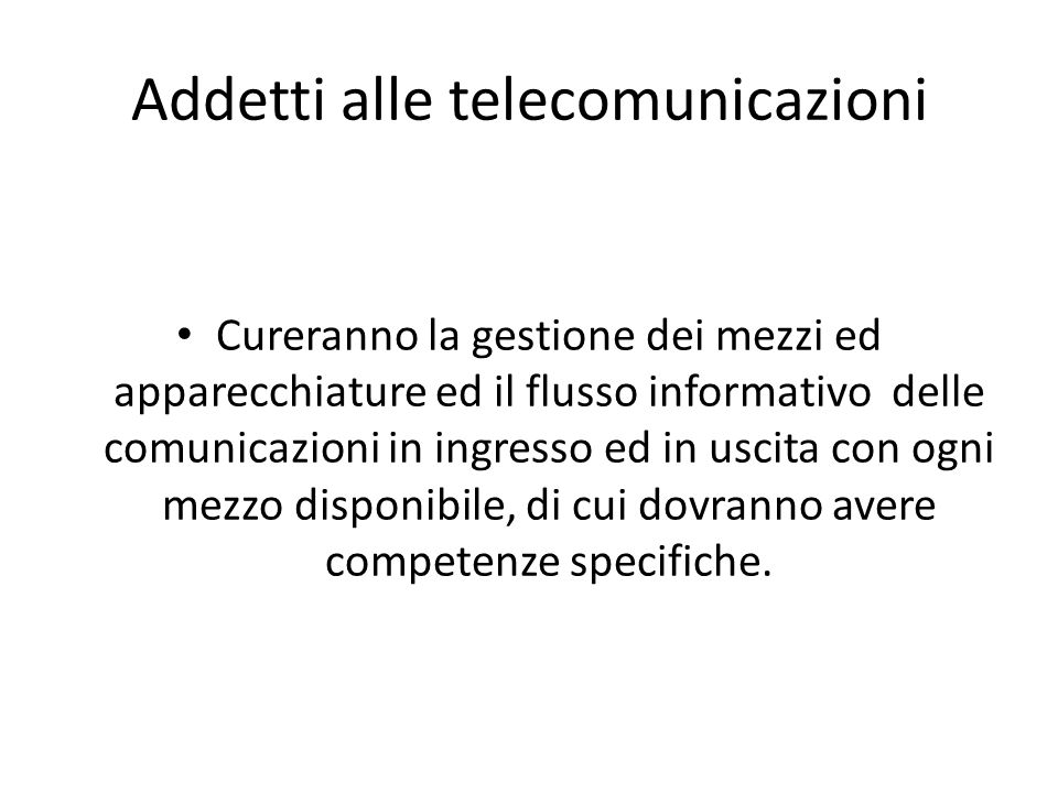 Addetti alle telecomunicazioni Cureranno la gestione dei mezzi ed apparecchiature ed il flusso informativo delle comunicazioni in ingresso ed in uscit