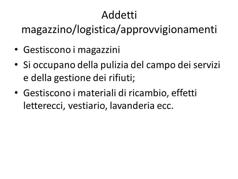 Addetti magazzino/logistica/approvvigionamenti Gestiscono i magazzini Si occupano della pulizia del campo dei servizi e della gestione dei rifiuti; Ge