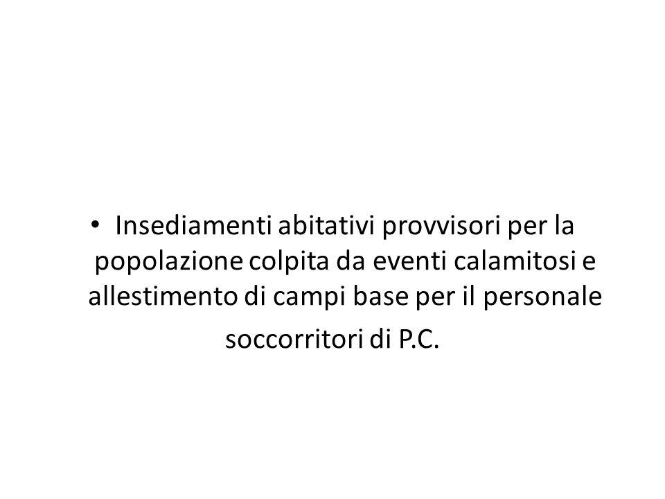 Insediamenti abitativi provvisori per la popolazione colpita da eventi calamitosi e allestimento di campi base per il personale soccorritori di P.C.