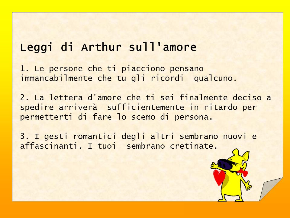 Leggi di Arthur sull'amore 1. Le persone che ti piacciono pensano immancabilmente che tu gli ricordi qualcuno. 2. La lettera d'amore che ti sei finalm