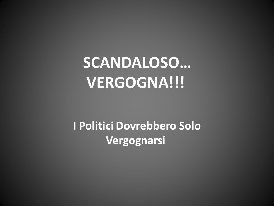 SCANDALOSO… VERGOGNA!!! I Politici Dovrebbero Solo Vergognarsi