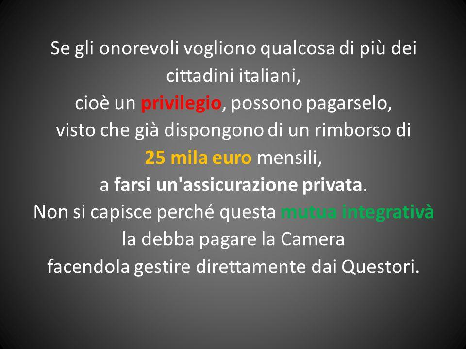 Se gli onorevoli vogliono qualcosa di più dei cittadini italiani, cioè un privilegio, possono pagarselo, visto che già dispongono di un rimborso di 25