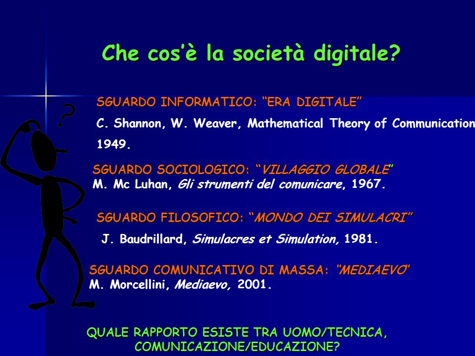 Che cosè la società digitale? SGUARDO INFORMATICO: ERA DIGITALE C. Shannon, W. Weaver, Mathematical Theory of Communication, 1949. SGUARDO FILOSOFICO: