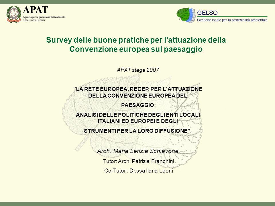 Survey delle buone pratiche per l attuazione della Convenzione europea sul paesaggio APAT stage 2007 LA RETE EUROPEA, RECEP, PER L ATTUAZIONE DELLA CONVENZIONE EUROPEA DEL PAESAGGIO: ANALISI DELLE POLITICHE DEGLI ENTI LOCALI ITALIANI ED EUROPEI E DEGLI STRUMENTI PER LA LORO DIFFUSIONE.
