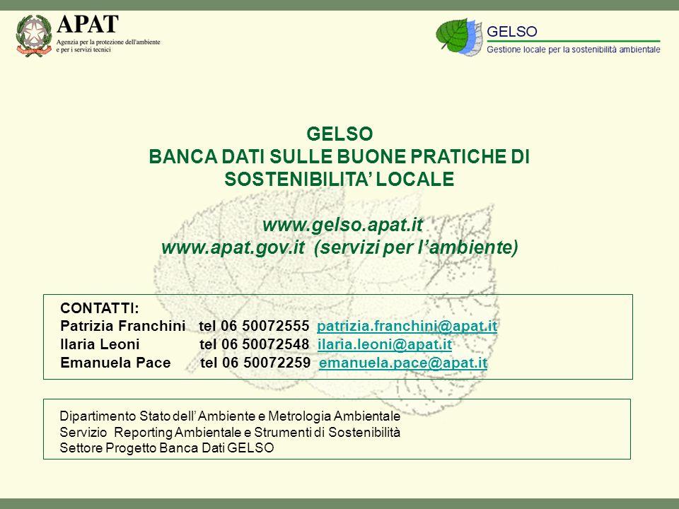GELSO BANCA DATI SULLE BUONE PRATICHE DI SOSTENIBILITA LOCALE www.gelso.apat.it www.apat.gov.it (servizi per lambiente) CONTATTI: Patrizia Franchini tel 06 50072555 patrizia.franchini@apat.itpatrizia.franchini@apat.it Ilaria Leoni tel 06 50072548 ilaria.leoni@apat.itilaria.leoni@apat.it Emanuela Pace tel 06 50072259 emanuela.pace@apat.itemanuela.pace@apat.it Dipartimento Stato dell Ambiente e Metrologia Ambientale Servizio Reporting Ambientale e Strumenti di Sostenibilità Settore Progetto Banca Dati GELSO