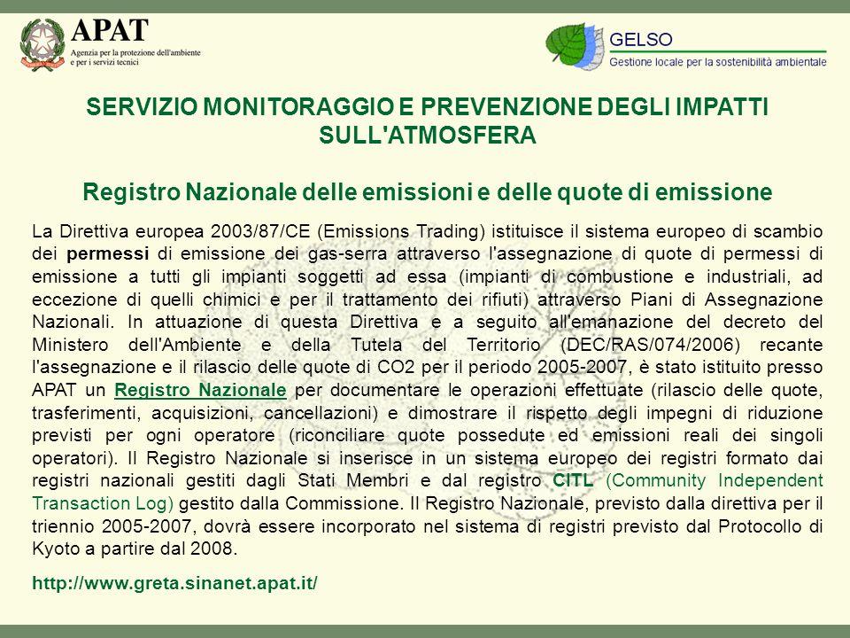 SERVIZIO MONITORAGGIO E PREVENZIONE DEGLI IMPATTI SULL ATMOSFERA Registro Nazionale delle emissioni e delle quote di emissione La Direttiva europea 2003/87/CE (Emissions Trading) istituisce il sistema europeo di scambio dei permessi di emissione dei gas-serra attraverso l assegnazione di quote di permessi di emissione a tutti gli impianti soggetti ad essa (impianti di combustione e industriali, ad eccezione di quelli chimici e per il trattamento dei rifiuti) attraverso Piani di Assegnazione Nazionali.