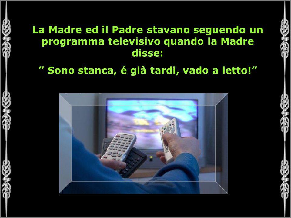 La Madre ed il Padre stavano seguendo un programma televisivo quando la Madre disse: Sono stanca, é già tardi, vado a letto!