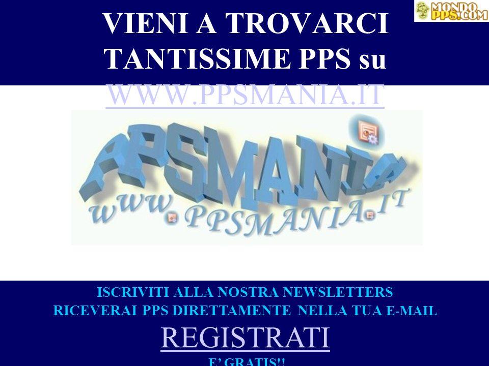 VIENI A TROVARCI TANTISSIME PPS su WWW.PPSMANIA.IT WWW.PPSMANIA.IT ISCRIVITI ALLA NOSTRA NEWSLETTERS RICEVERAI PPS DIRETTAMENTE NELLA TUA E-MAIL REGIS