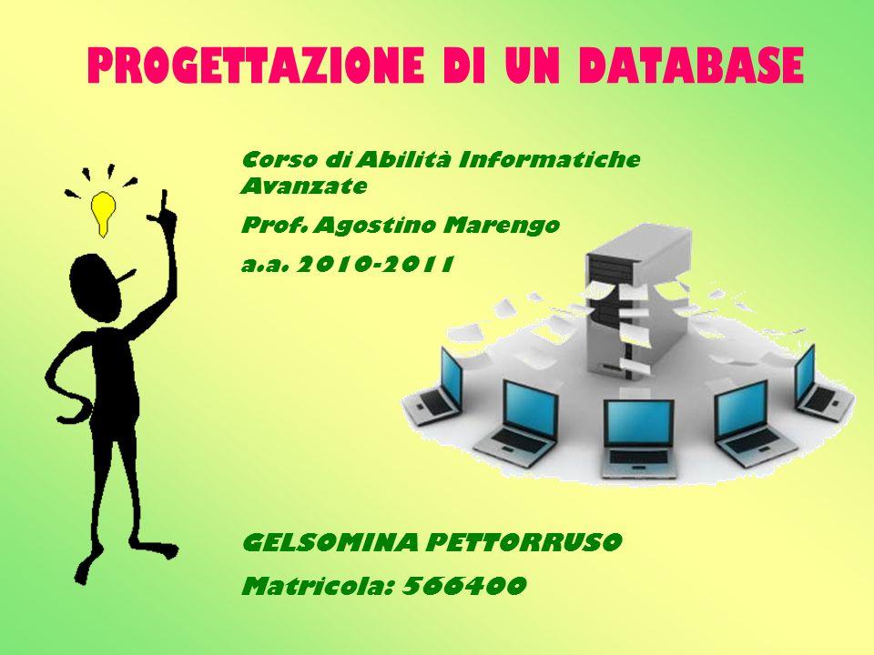 PROGETTAZIONE DI UN DATABASE Corso di Abilità Informatiche Avanzate Prof. Agostino Marengo a.a. 2010-2011 GELSOMINA PETTORRUSO Matricola: 566400