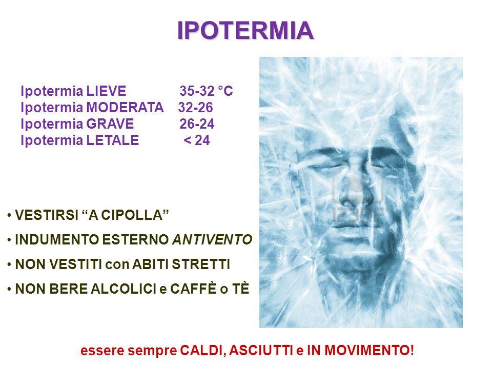 IPOTERMIA Ipotermia LIEVE 35-32 °C Ipotermia MODERATA 32-26 Ipotermia GRAVE 26-24 Ipotermia LETALE < 24 VESTIRSI A CIPOLLA INDUMENTO ESTERNO ANTIVENTO
