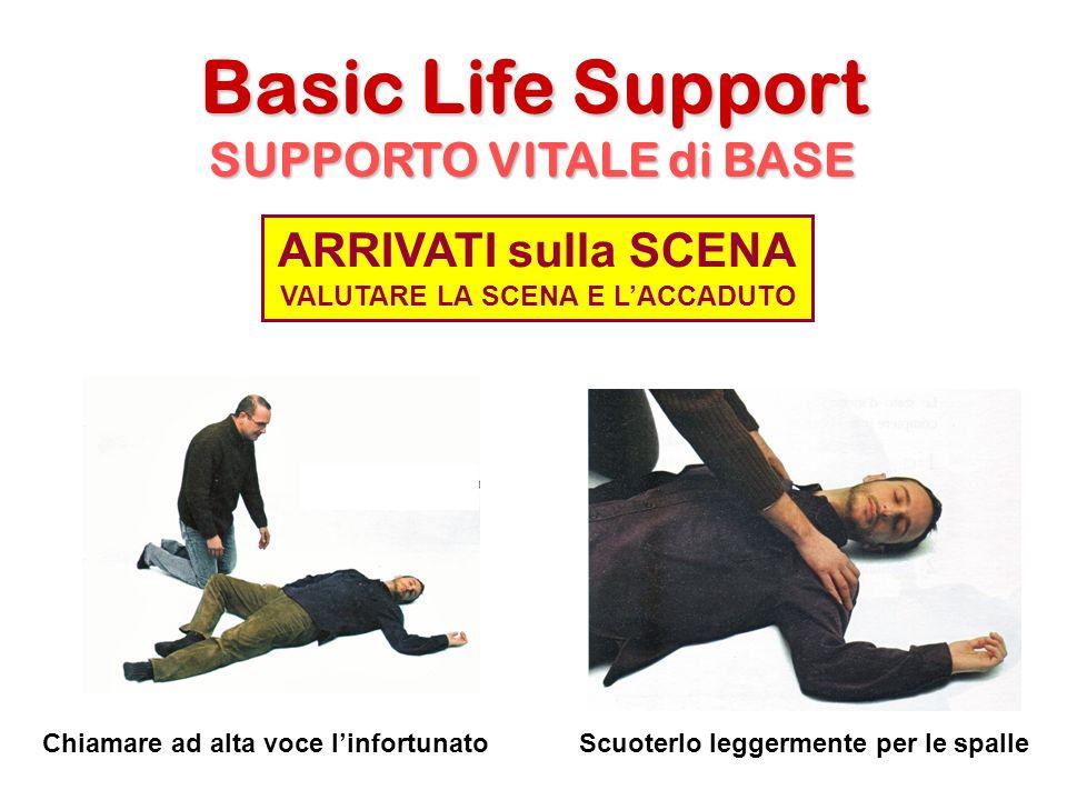Basic Life Support SUPPORTO VITALE di BASE Chiamare ad alta voce linfortunatoScuoterlo leggermente per le spalle ARRIVATI sulla SCENA VALUTARE LA SCEN