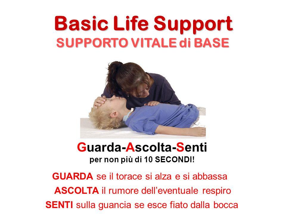 Basic Life Support SUPPORTO VITALE di BASE Guarda-Ascolta-Senti per non più di 10 SECONDI! GUARDA se il torace si alza e si abbassa ASCOLTA il rumore
