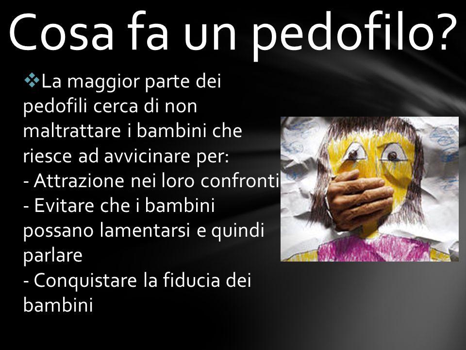 La maggior parte dei pedofili cerca di non maltrattare i bambini che riesce ad avvicinare per: - Attrazione nei loro confronti - Evitare che i bambini