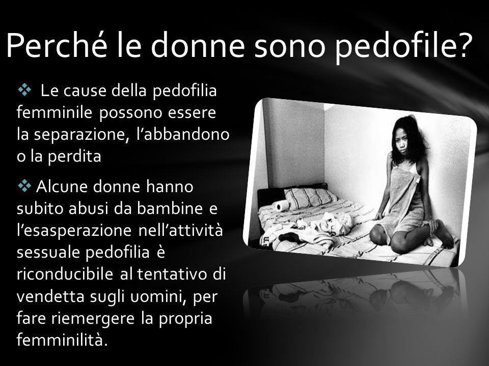 Le cause della pedofilia femminile possono essere la separazione, labbandono o la perdita Alcune donne hanno subito abusi da bambine e lesasperazione