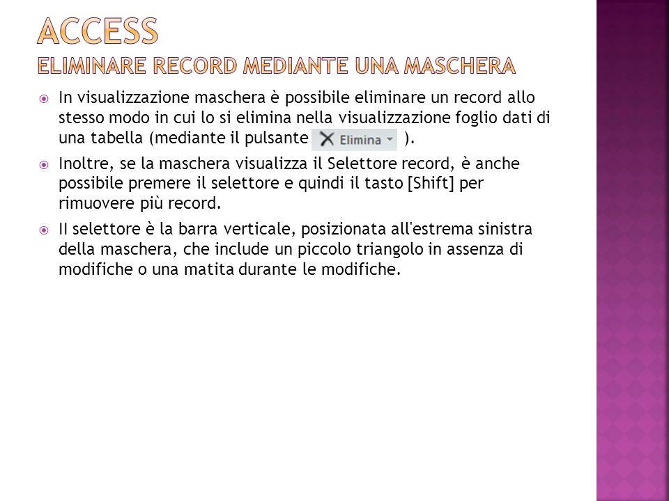 In visualizzazione maschera è possibile eliminare un record allo stesso modo in cui lo si elimina nella visualizzazione foglio dati di una tabella (me