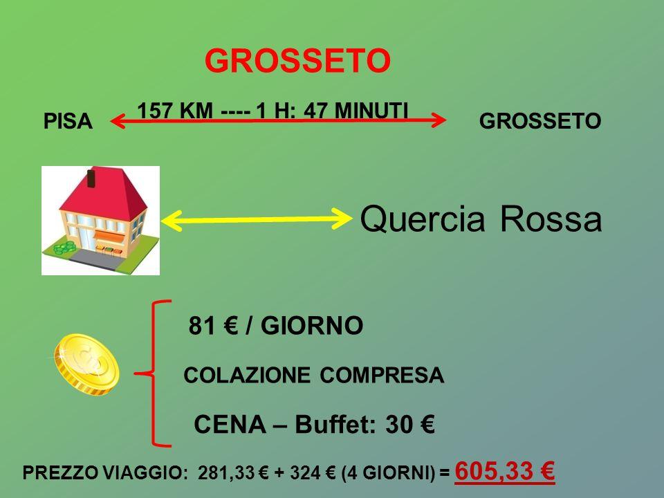 GROSSETO Quercia Rossa 81 / GIORNO COLAZIONE COMPRESA CENA – Buffet: 30 PISAGROSSETO 157 KM ---- 1 H: 47 MINUTI PREZZO VIAGGIO: 281,33 + 324 (4 GIORNI