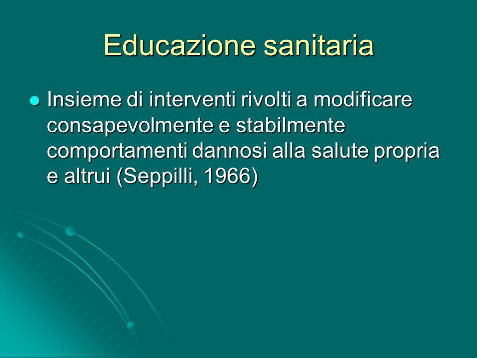 Educazione sanitaria Insieme di interventi rivolti a modificare consapevolmente e stabilmente comportamenti dannosi alla salute propria e altrui (Sepp