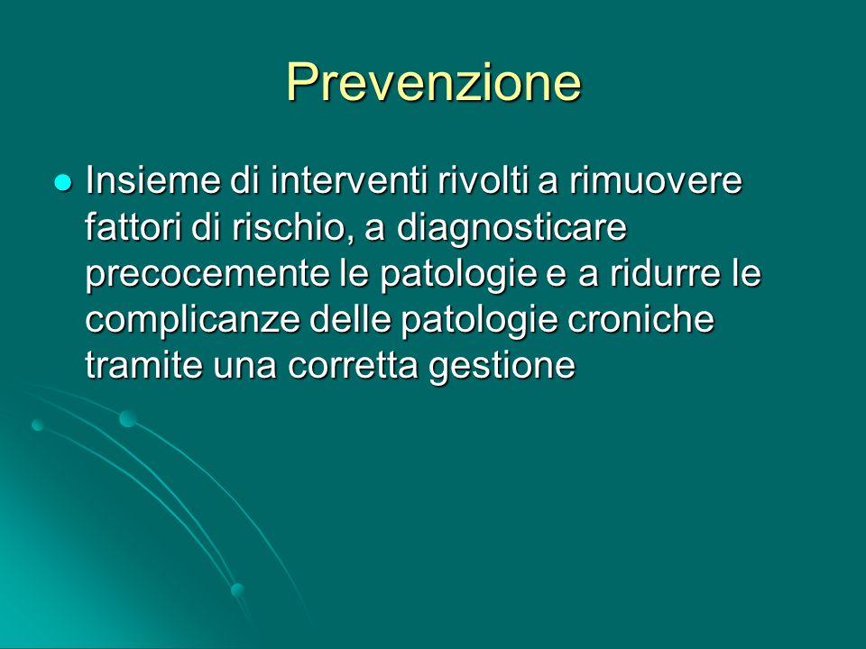 Prevenzione Insieme di interventi rivolti a rimuovere fattori di rischio, a diagnosticare precocemente le patologie e a ridurre le complicanze delle p