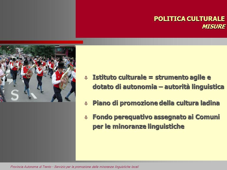 Provincia Autonoma di Trento - Servizio per la promozione delle minoranze linguistiche locali POLITICA CULTURALE MISURE ò Istituto culturale = strumen