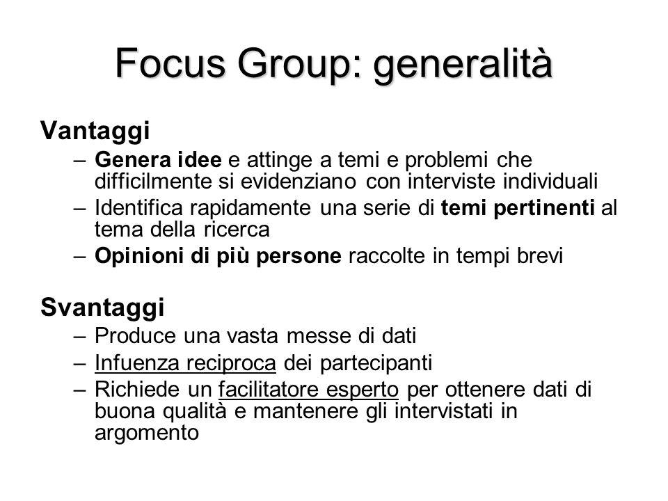 Focus Group: generalità Vantaggi –Genera idee e attinge a temi e problemi che difficilmente si evidenziano con interviste individuali –Identifica rapi