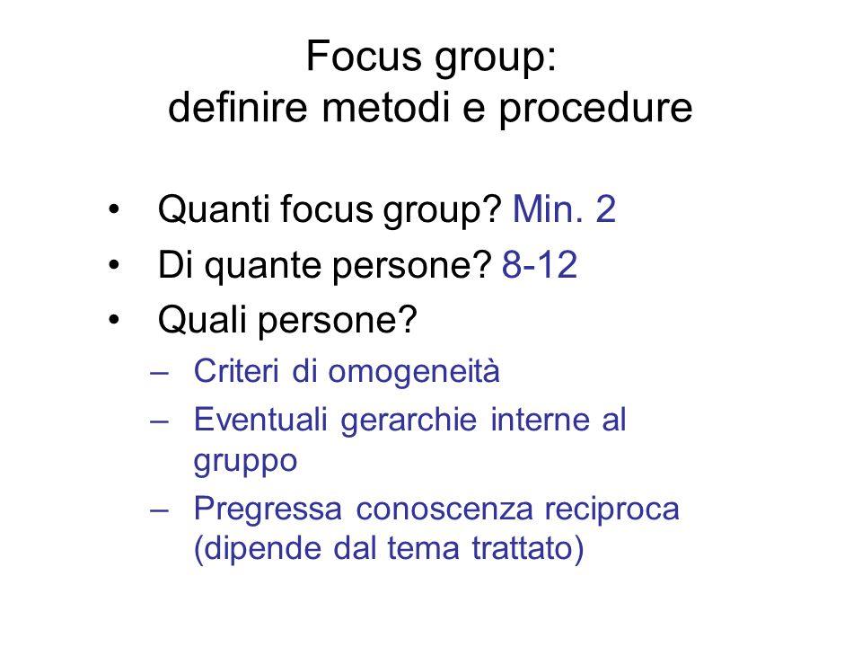 Quanti focus group? Min. 2 Di quante persone? 8-12 Quali persone? –Criteri di omogeneità –Eventuali gerarchie interne al gruppo –Pregressa conoscenza