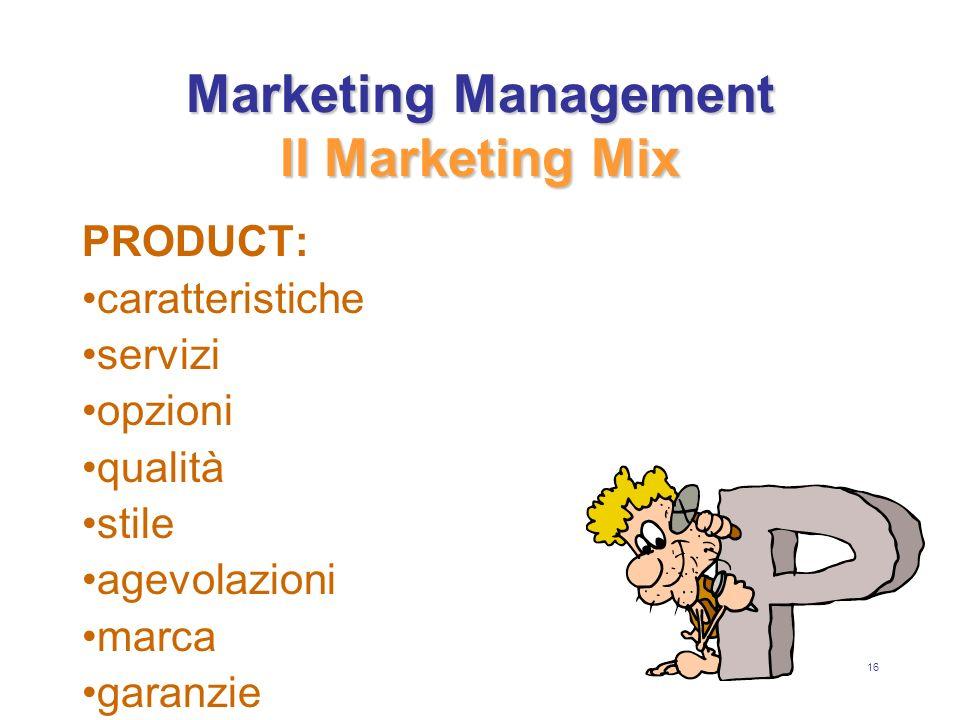 16 Marketing Management Il Marketing Mix PRODUCT: caratteristiche servizi opzioni qualità stile agevolazioni marca garanzie