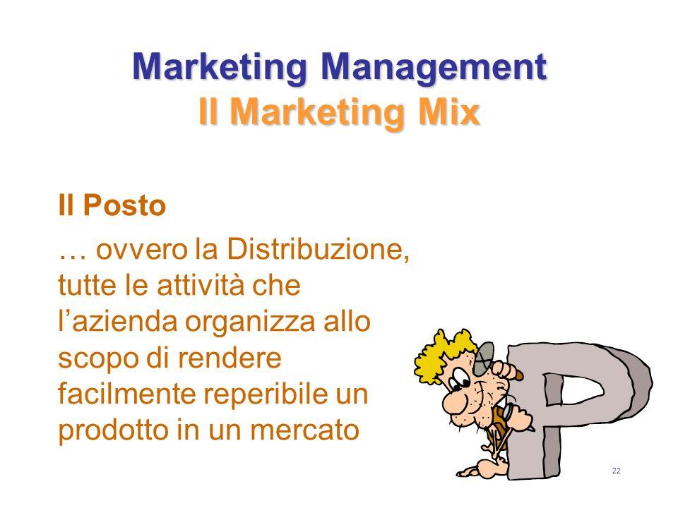 22 Marketing Management Il Marketing Mix Il Posto … ovvero la Distribuzione, tutte le attività che lazienda organizza allo scopo di rendere facilmente reperibile un prodotto in un mercato