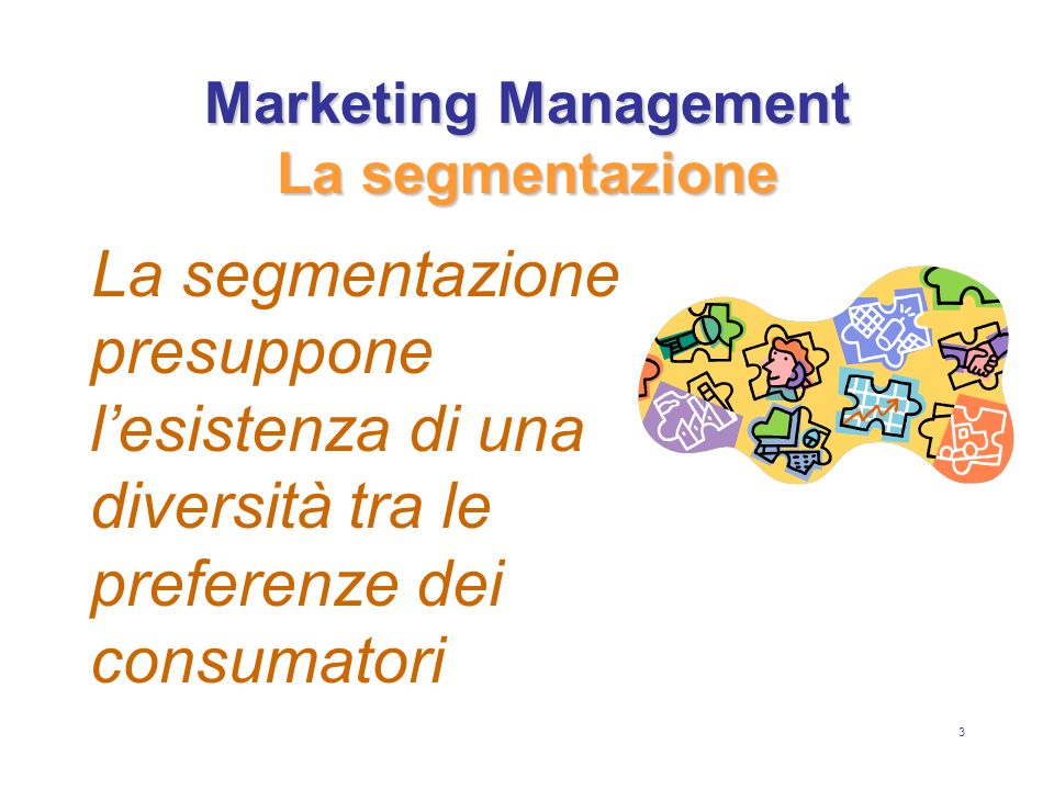 4 Marketing Management La segmentazione Grazie alla segmentazione è possibile: analizzare in modo migliore le tendenze che emergono nei vari mercati realizzare prodotti che rispondano alle esigenze della domanda impostare attività di comunicazione più coerenti con i pubblici-bersagli scegliere i media con i criteri più adeguati investire in modo mirato le attività promozionali