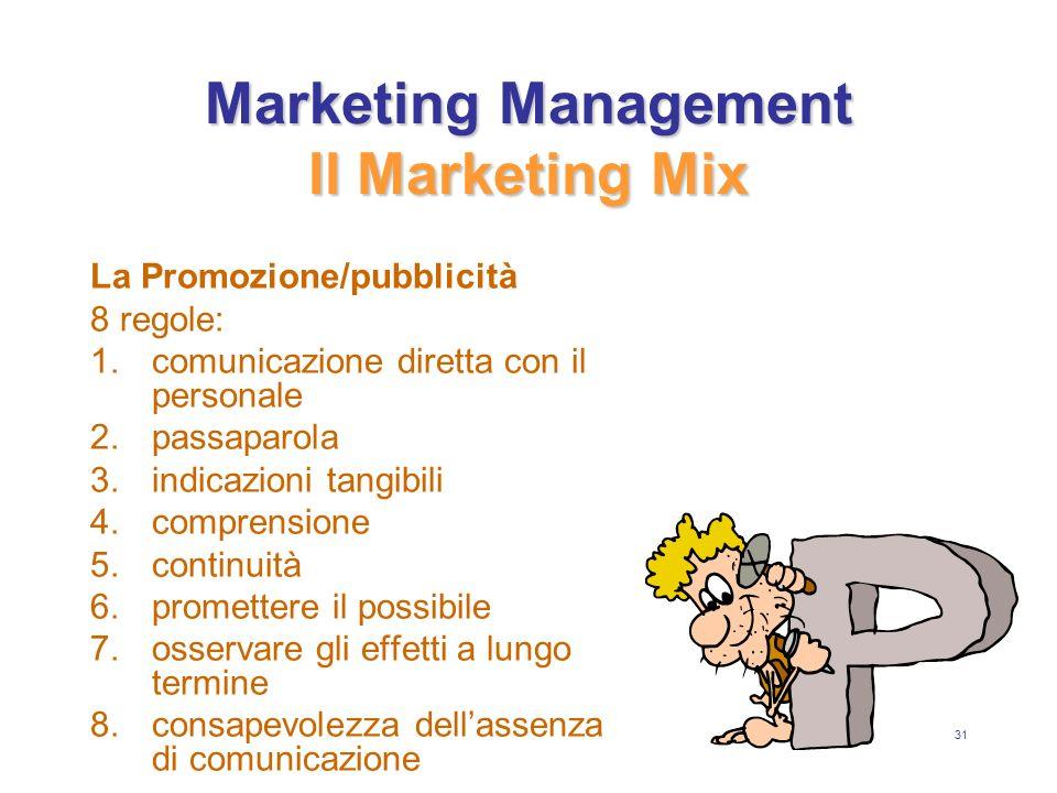 31 Marketing Management Il Marketing Mix La Promozione/pubblicità 8 regole: 1.comunicazione diretta con il personale 2.passaparola 3.indicazioni tangibili 4.comprensione 5.continuità 6.promettere il possibile 7.osservare gli effetti a lungo termine 8.consapevolezza dellassenza di comunicazione