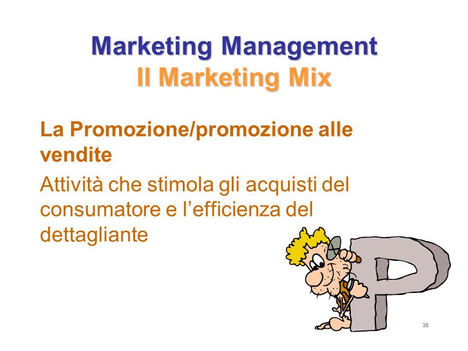 35 Marketing Management Il Marketing Mix La Promozione/promozione alle vendite Attività che stimola gli acquisti del consumatore e lefficienza del dettagliante