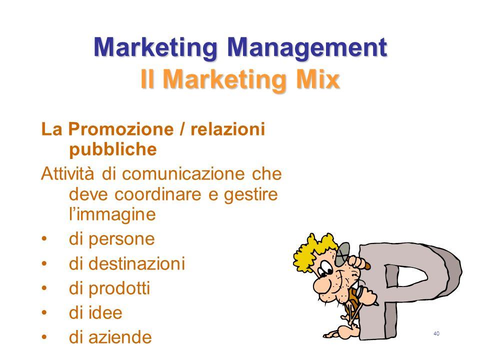 40 Marketing Management Il Marketing Mix La Promozione / relazioni pubbliche Attività di comunicazione che deve coordinare e gestire limmagine di persone di destinazioni di prodotti di idee di aziende