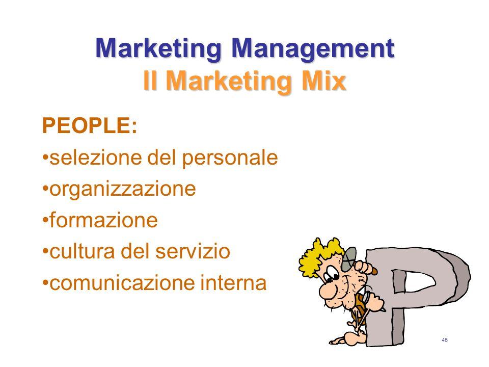 45 Marketing Management Il Marketing Mix PEOPLE: selezione del personale organizzazione formazione cultura del servizio comunicazione interna