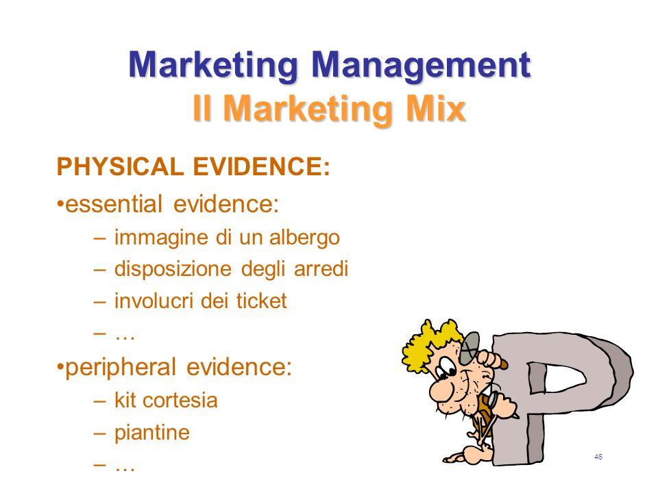 46 Marketing Management Il Marketing Mix PHYSICAL EVIDENCE: essential evidence: –i–immagine di un albergo –d–disposizione degli arredi –i–involucri dei ticket –…–… peripheral evidence: –k–kit cortesia –p–piantine –…–…