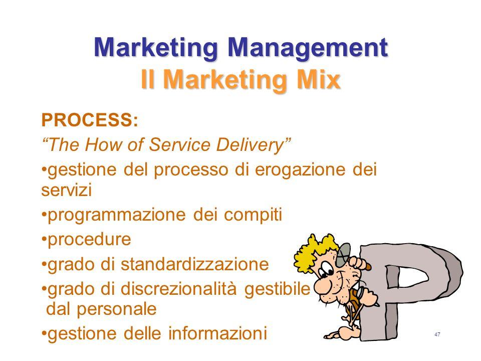 47 Marketing Management Il Marketing Mix PROCESS: The How of Service Delivery gestione del processo di erogazione dei servizi programmazione dei compiti procedure grado di standardizzazione grado di discrezionalità gestibile dal personale gestione delle informazioni
