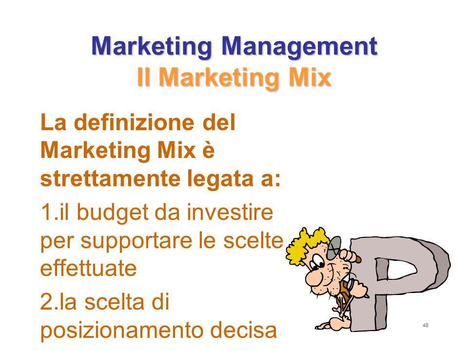 48 Marketing Management Il Marketing Mix La definizione del Marketing Mix è strettamente legata a: 1.il budget da investire per supportare le scelte effettuate 2.la scelta di posizionamento decisa