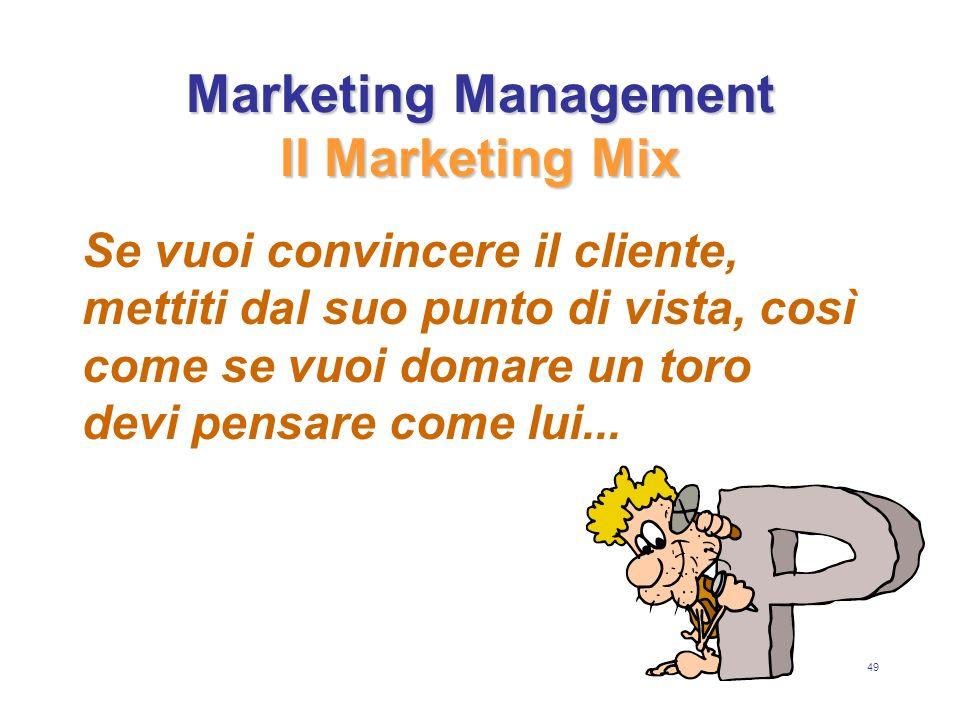 49 Marketing Management Il Marketing Mix Se vuoi convincere il cliente, mettiti dal suo punto di vista, così come se vuoi domare un toro devi pensare come lui...