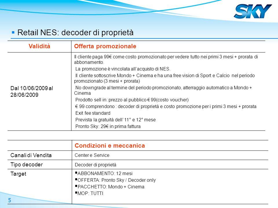 5 Retail NES: decoder di proprietà ValiditàOfferta promozionale Dal 10/06/2009 al 28/06/2009 Il cliente paga 99 come costo promozionato per vedere tutto nei primi 3 mesi + prorata di abbonamento.