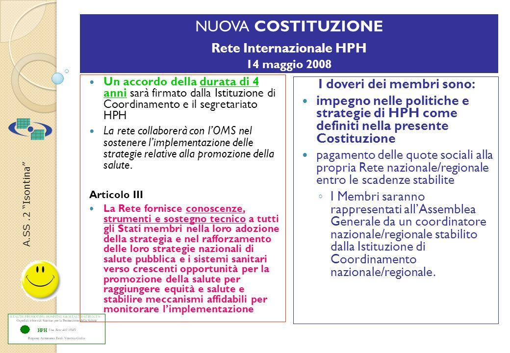 A.SS.2 Isontina Breve storia HPH regionale ADESIONE La rete HPH del Friuli Venezia Giulia è stata costituita il 13 novembre 2003 a Monfalcone, individuando lASS 2 Isontina in qualità di Centro di Coordinamento In base al regolamento della rete sono stati costituiti i primi Comitati Locali di gestione progettuale per ottemperare al mandato di realizzare almeno tre progetti riguardanti la Promozione della Salute in ambito ospedaliero, ambiente che per definizione si occupava solo di diagnosi e cura.
