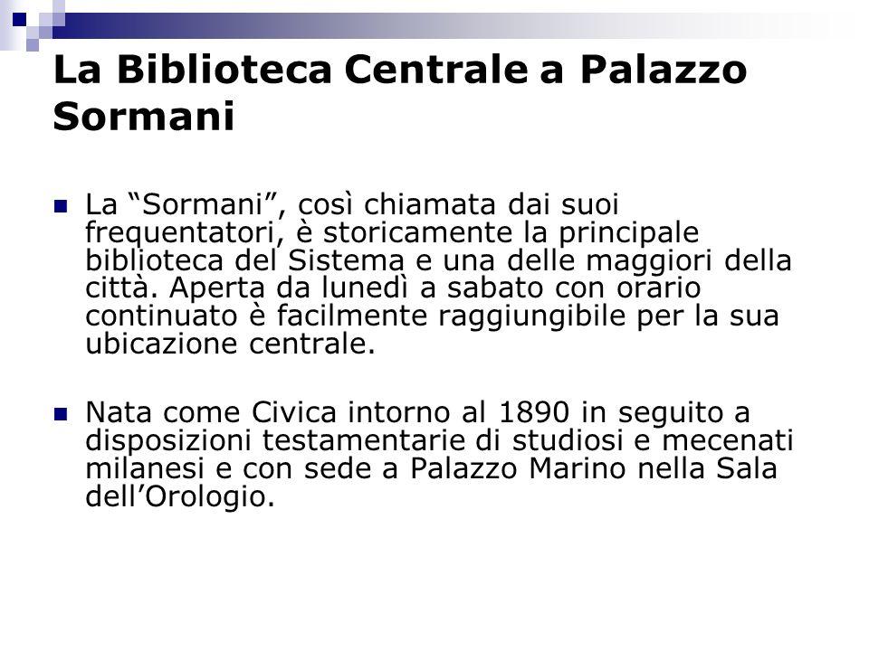 La Biblioteca Centrale a Palazzo Sormani La Sormani, così chiamata dai suoi frequentatori, è storicamente la principale biblioteca del Sistema e una delle maggiori della città.