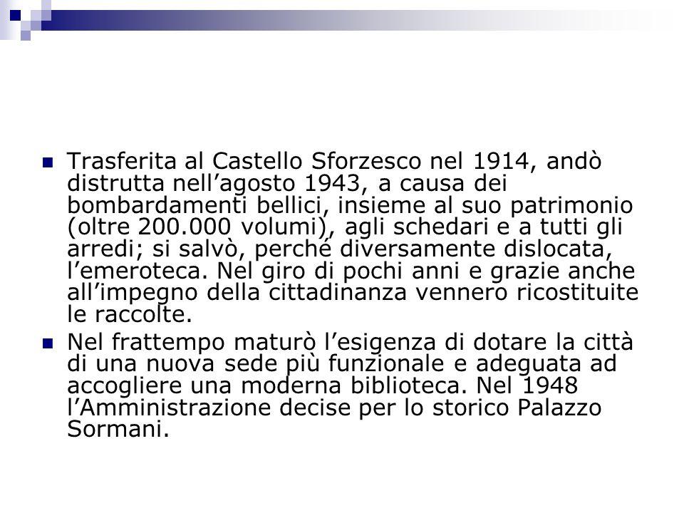 Trasferita al Castello Sforzesco nel 1914, andò distrutta nellagosto 1943, a causa dei bombardamenti bellici, insieme al suo patrimonio (oltre 200.000 volumi), agli schedari e a tutti gli arredi; si salvò, perché diversamente dislocata, lemeroteca.